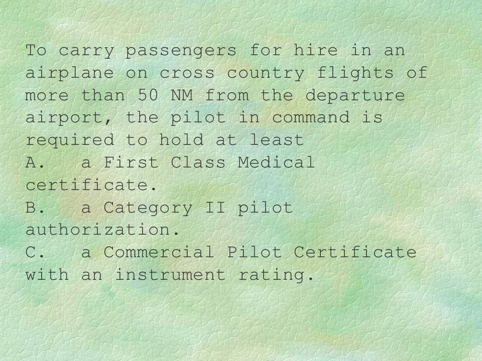 To carry passengers for hire in an airplane on cross country flights of more than 50 NM from the departure airport, the pilot in command is required t