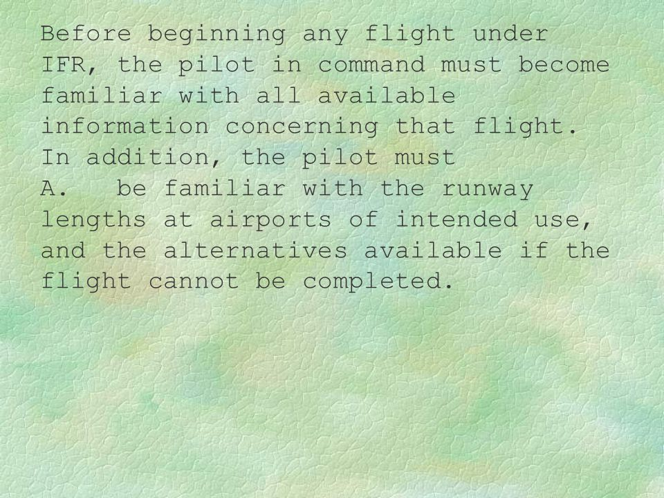 Before beginning any flight under IFR, the pilot in command must become familiar with all available information concerning that flight. In addition, t