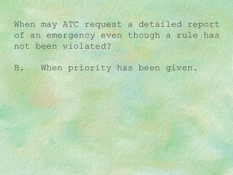 When may ATC request a detailed report of an emergency even though a rule has not been violated? B. When priority has been given.