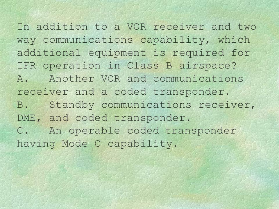 In addition to a VOR receiver and two way communications capability, which additional equipment is required for IFR operation in Class B airspace? A.