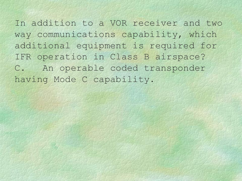 In addition to a VOR receiver and two way communications capability, which additional equipment is required for IFR operation in Class B airspace? C.