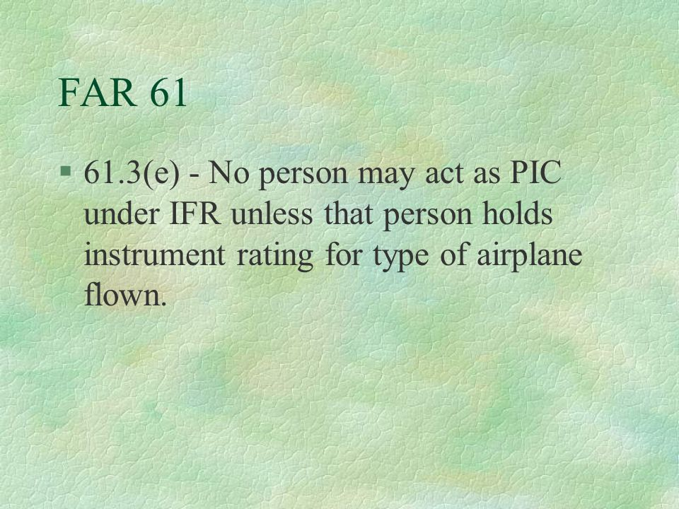 FAR 61 §61.3(e) - No person may act as PIC under IFR unless that person holds instrument rating for type of airplane flown.