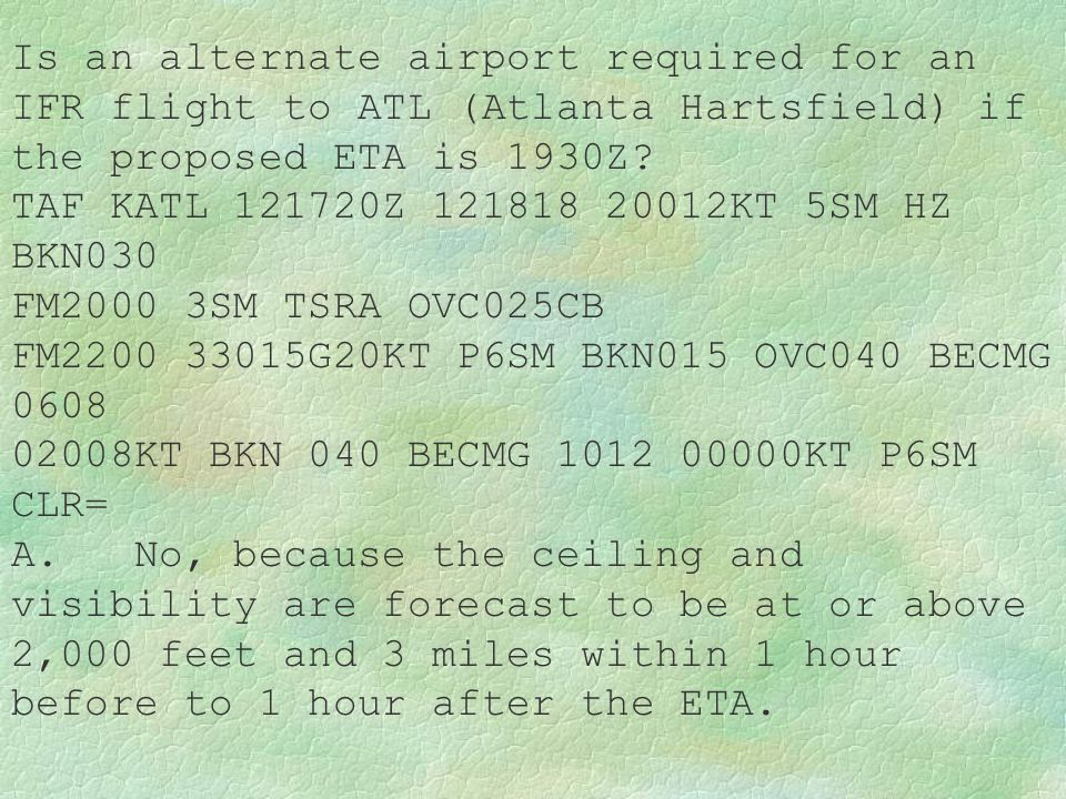 Is an alternate airport required for an IFR flight to ATL (Atlanta Hartsfield) if the proposed ETA is 1930Z? TAF KATL 121720Z 121818 20012KT 5SM HZ BK