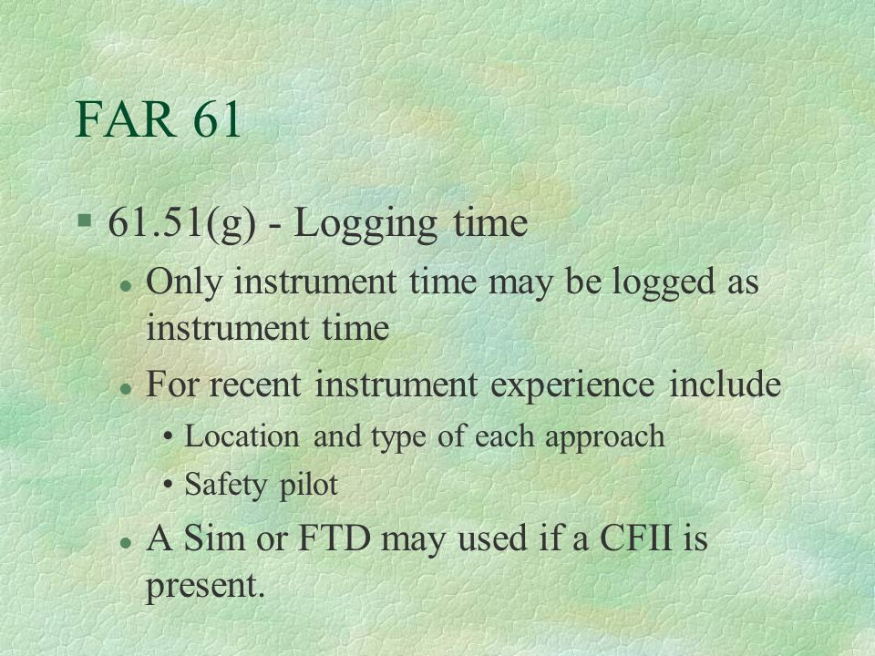 FAR 61 §61.51(g) - Logging time l Only instrument time may be logged as instrument time l For recent instrument experience include Location and type o