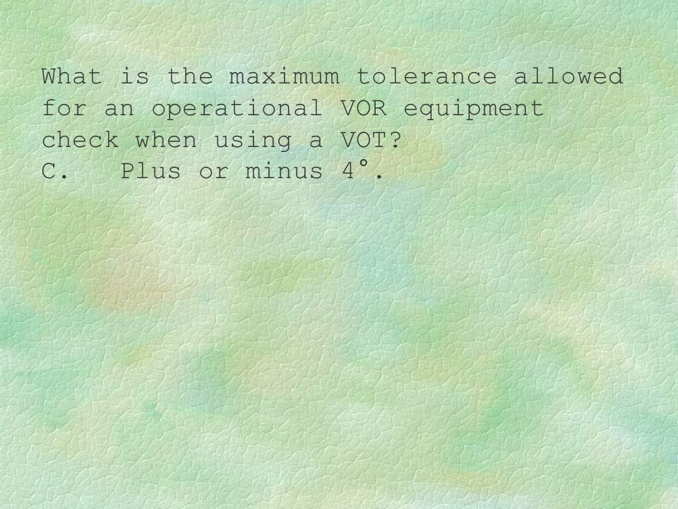 What is the maximum tolerance allowed for an operational VOR equipment check when using a VOT? C. Plus or minus 4°.