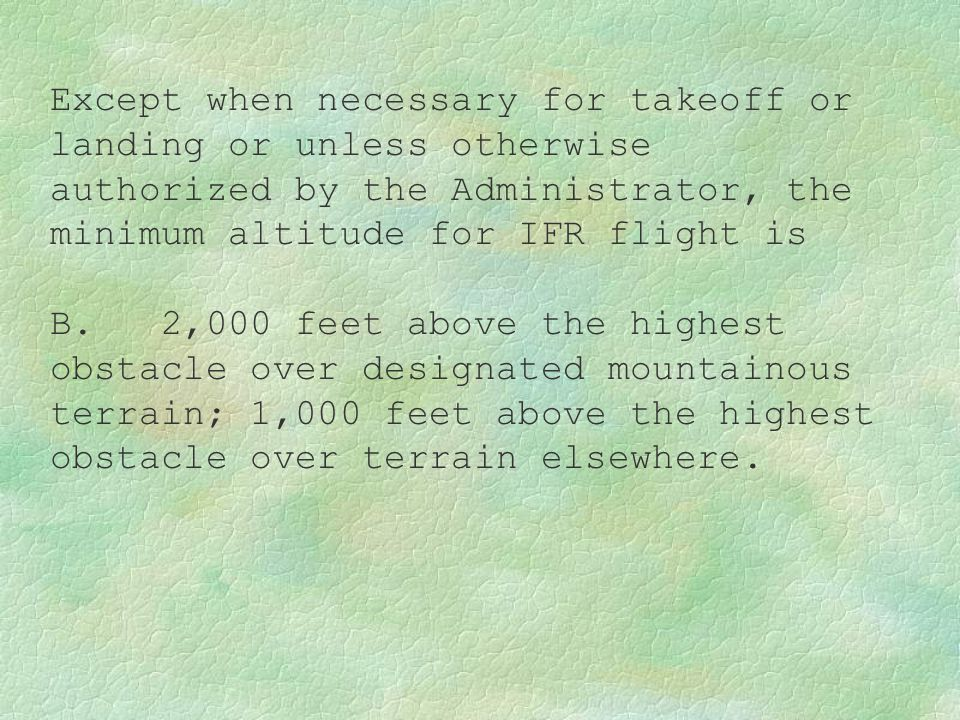 Except when necessary for takeoff or landing or unless otherwise authorized by the Administrator, the minimum altitude for IFR flight is B. 2,000 feet