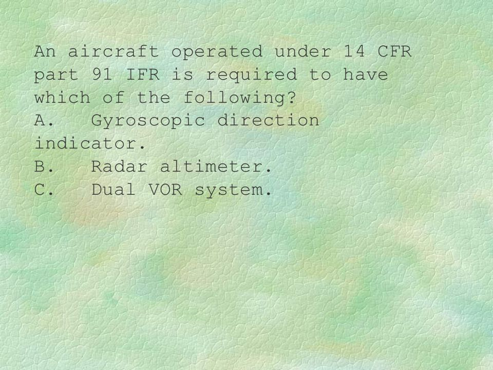 An aircraft operated under 14 CFR part 91 IFR is required to have which of the following? A. Gyroscopic direction indicator. B. Radar altimeter. C. Du