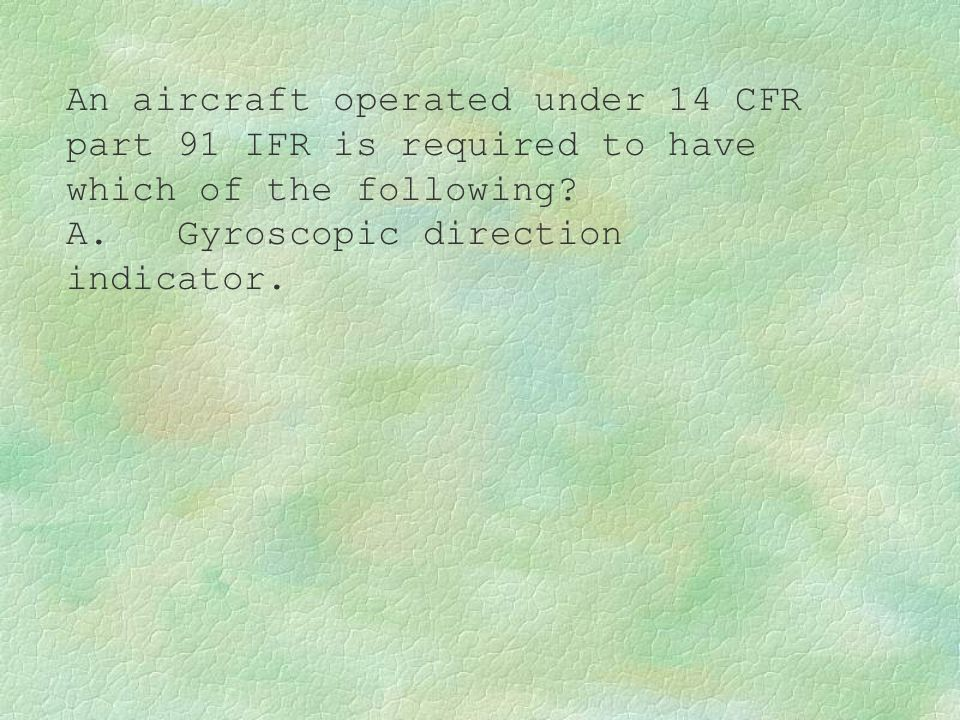 An aircraft operated under 14 CFR part 91 IFR is required to have which of the following? A. Gyroscopic direction indicator.