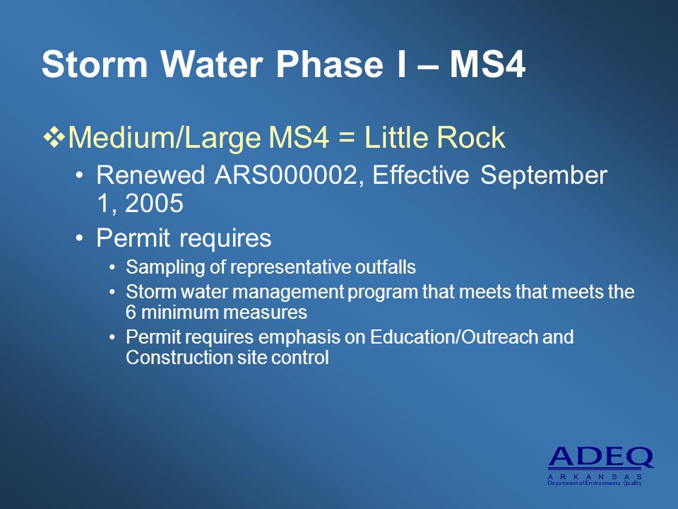 Storm Water Phase I – MS4  Medium/Large MS4 = Little Rock Renewed ARS000002, Effective September 1, 2005 Permit requires Sampling of representative outfalls Storm water management program that meets that meets the 6 minimum measures Permit requires emphasis on Education/Outreach and Construction site control