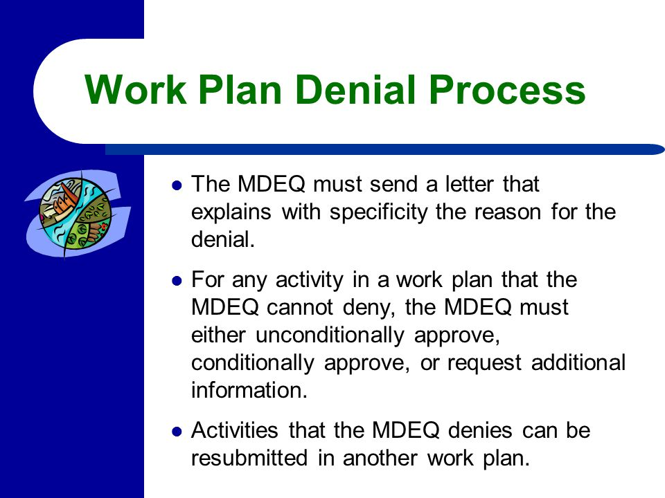 Work Plan Denial Process The MDEQ must send a letter that explains with specificity the reason for the denial. For any activity in a work plan that th