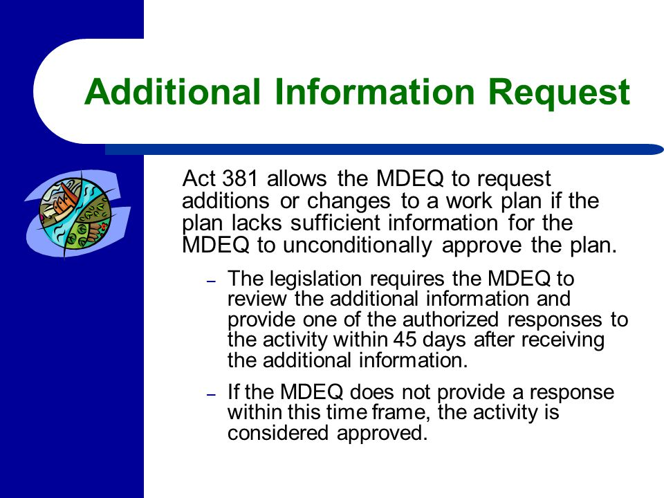 Additional Information Request Act 381 allows the MDEQ to request additions or changes to a work plan if the plan lacks sufficient information for the