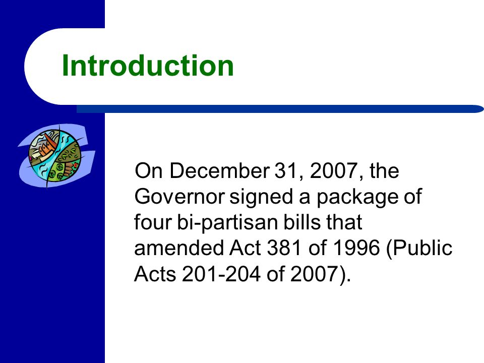 Introduction On December 31, 2007, the Governor signed a package of four bi-partisan bills that amended Act 381 of 1996 (Public Acts 201-204 of 2007).