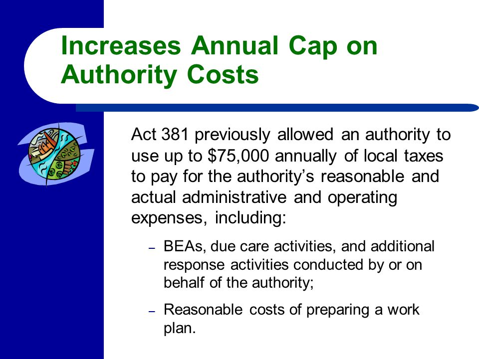 Increases Annual Cap on Authority Costs Act 381 previously allowed an authority to use up to $75,000 annually of local taxes to pay for the authority'