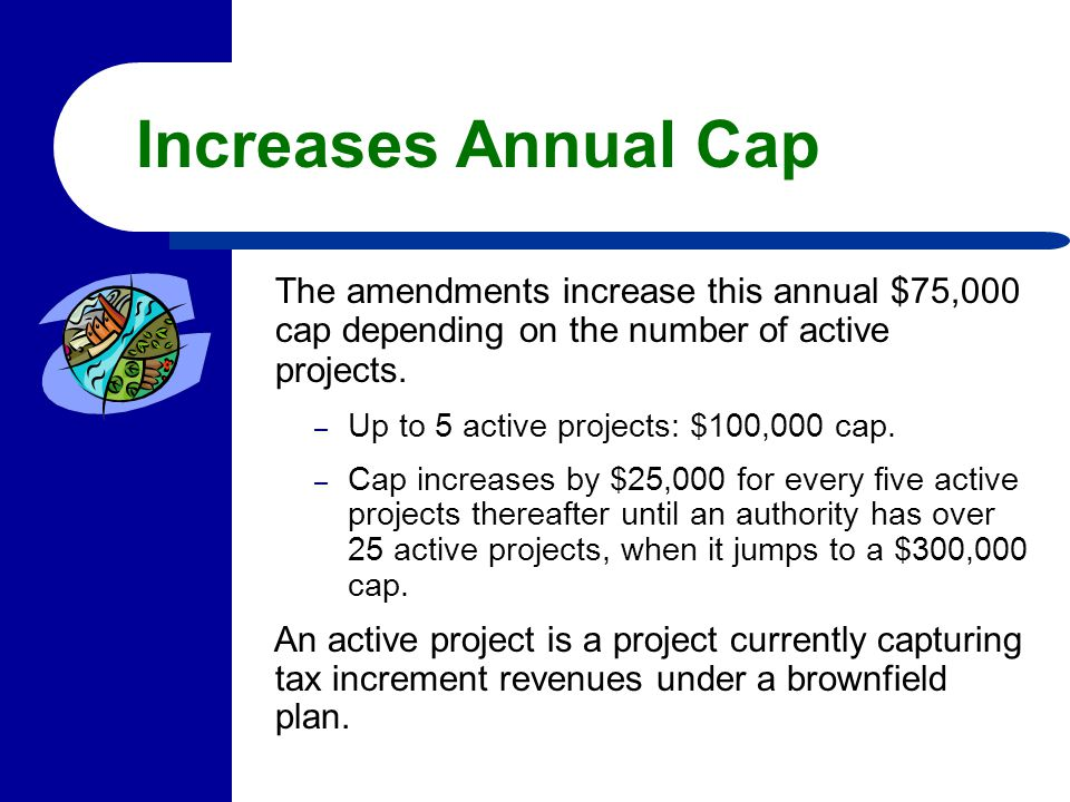 Increases Annual Cap The amendments increase this annual $75,000 cap depending on the number of active projects. – Up to 5 active projects: $100,000 c