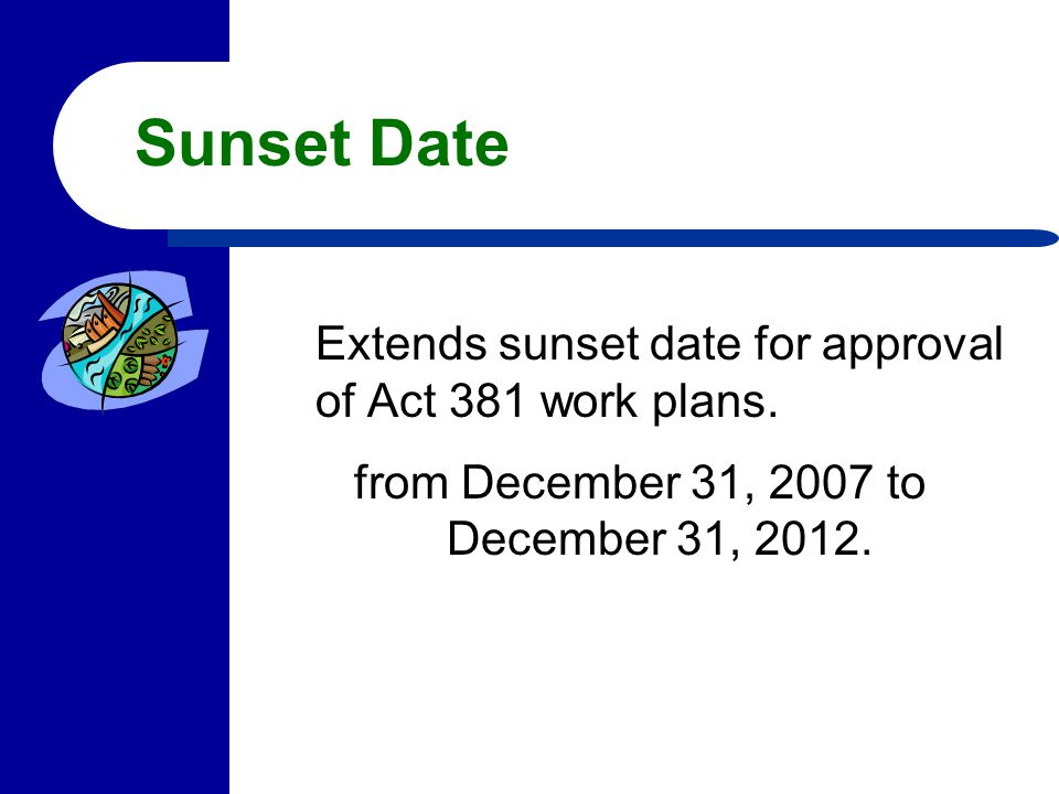 Sunset Date Extends sunset date for approval of Act 381 work plans. from December 31, 2007 to December 31, 2012.