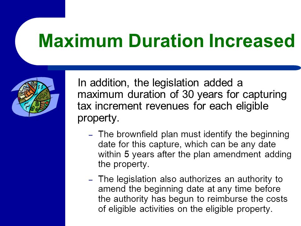 Maximum Duration Increased In addition, the legislation added a maximum duration of 30 years for capturing tax increment revenues for each eligible pr