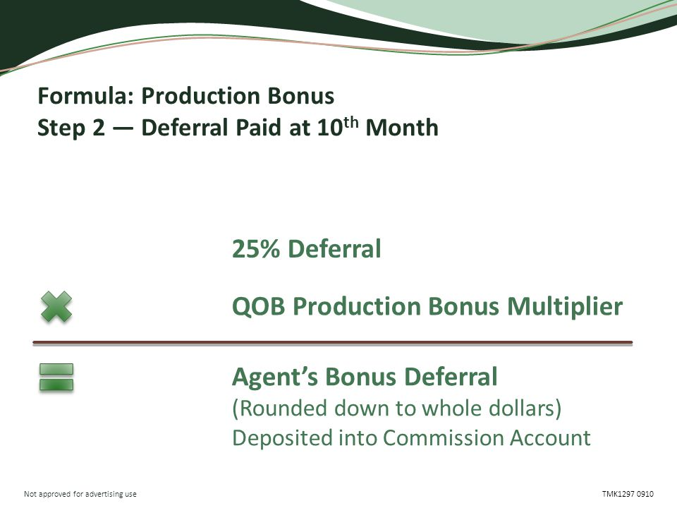 Not approved for advertising use TMK1297 0910 Formula: Production Bonus Step 2 — Deferral Paid at 10 th Month 25% Deferral QOB Production Bonus Multiplier Agent's Bonus Deferral (Rounded down to whole dollars) Deposited into Commission Account