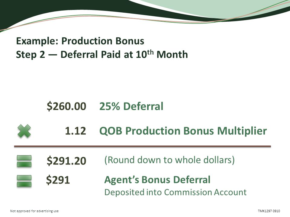 Not approved for advertising use TMK1297 0910 Example: Production Bonus Step 2 — Deferral Paid at 10 th Month 25% Deferral QOB Production Bonus Multiplier (Round down to whole dollars) $260.00 1.12 $291.20 Agent's Bonus Deferral Deposited into Commission Account $291