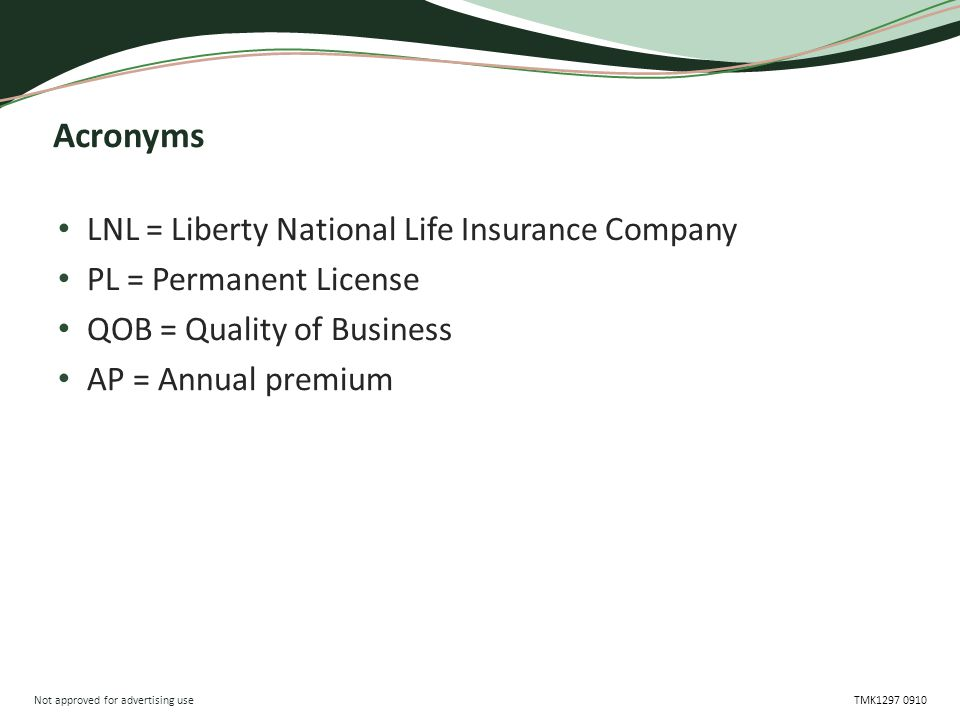 Not approved for advertising use TMK1297 0910 Acronyms LNL = Liberty National Life Insurance Company PL = Permanent License QOB = Quality of Business