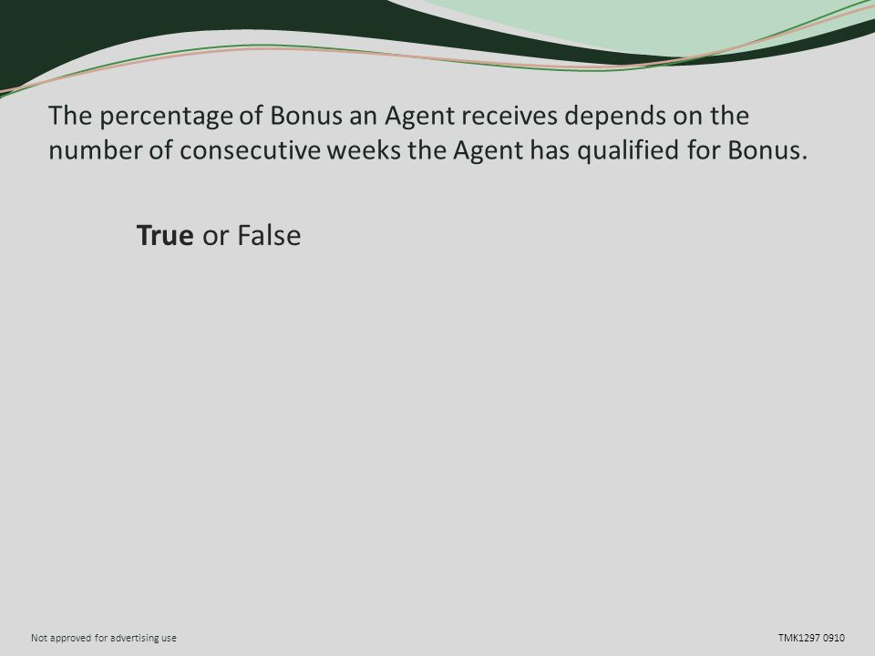 Not approved for advertising use TMK1297 0910 The percentage of Bonus an Agent receives depends on the number of consecutive weeks the Agent has qualified for Bonus.