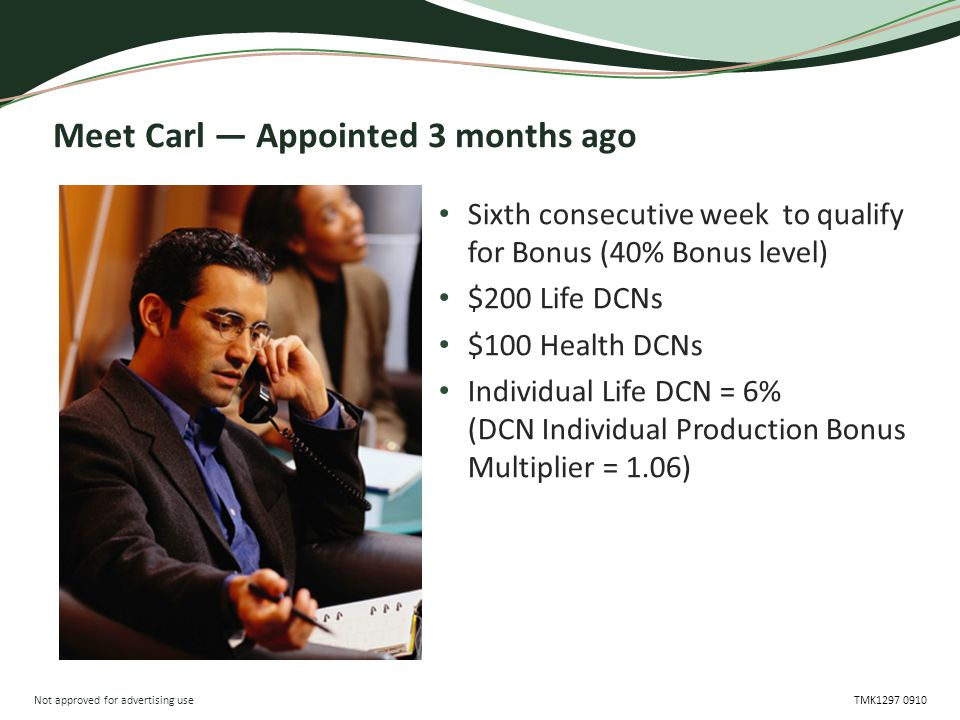 Not approved for advertising use TMK1297 0910 Meet Carl — Appointed 3 months ago Sixth consecutive week to qualify for Bonus (40% Bonus level) $200 Li