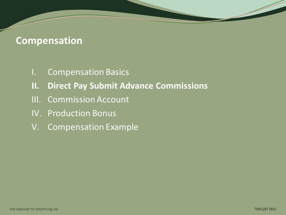Not approved for advertising use TMK1297 0910 Compensation I.Compensation Basics II.Direct Pay Submit Advance Commissions III.Commission Account IV.Pr
