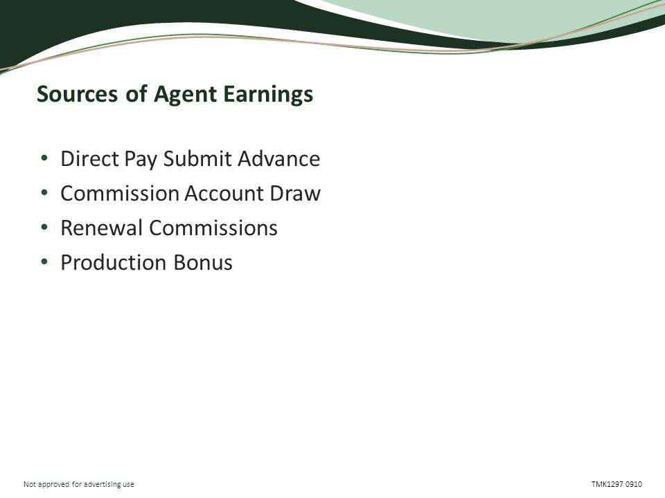 Not approved for advertising use TMK1297 0910 Sources of Agent Earnings Direct Pay Submit Advance Commission Account Draw Renewal Commissions Production Bonus