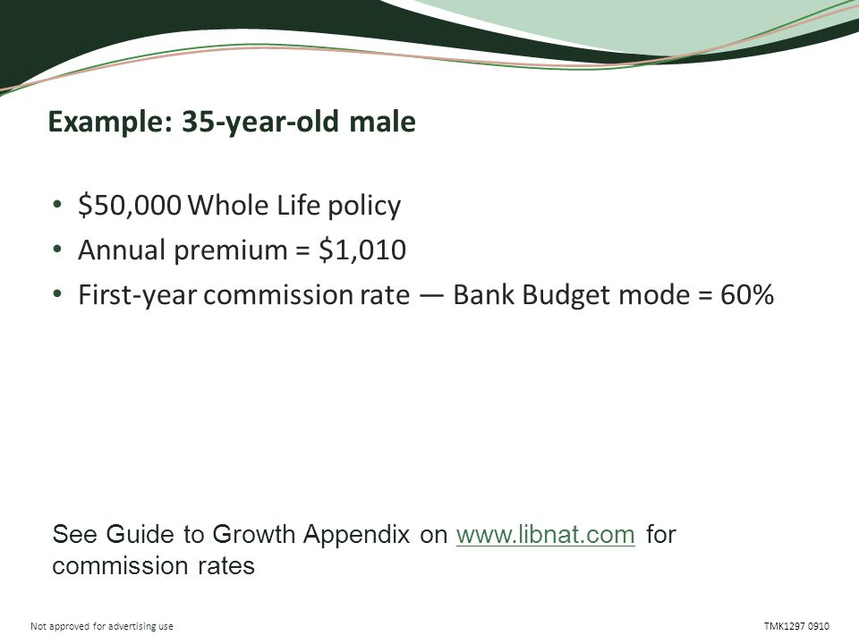 Not approved for advertising use TMK1297 0910 Example: 35-year-old male $50,000 Whole Life policy Annual premium = $1,010 First-year commission rate — Bank Budget mode = 60% See Guide to Growth Appendix on www.libnat.com for commission rates