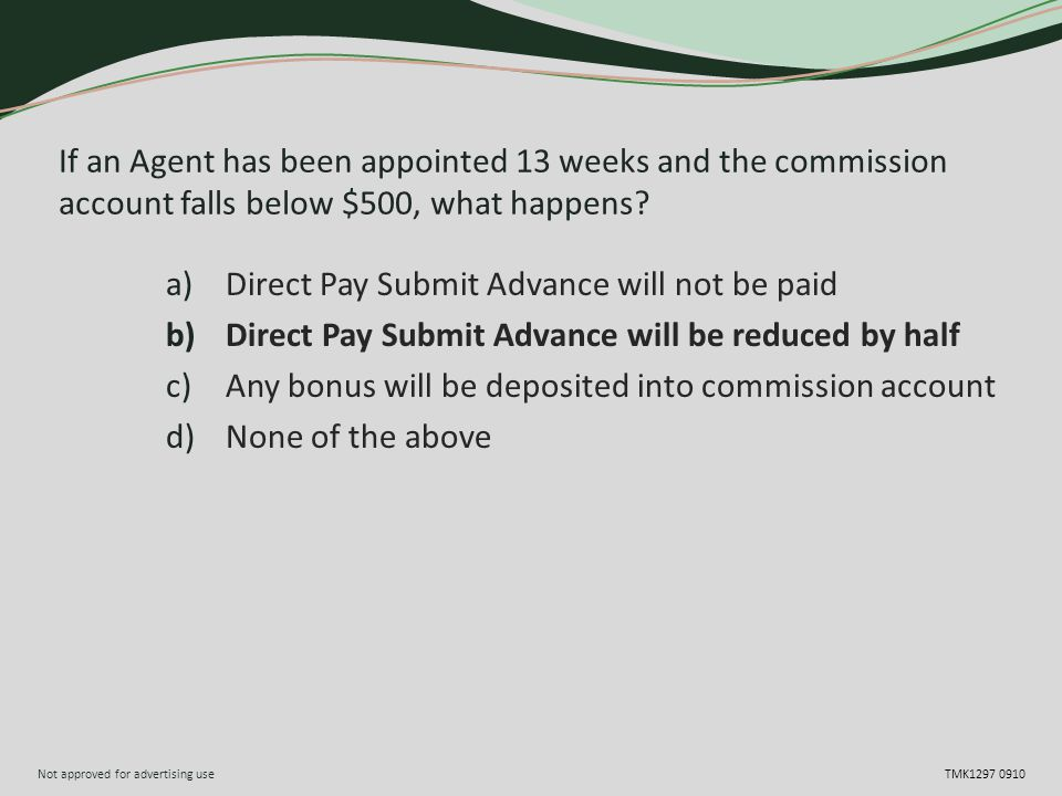 Not approved for advertising use TMK1297 0910 If an Agent has been appointed 13 weeks and the commission account falls below $500, what happens? a)Dir