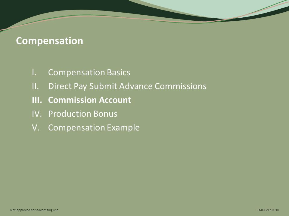 Not approved for advertising use TMK1297 0910 Compensation I.Compensation Basics II.Direct Pay Submit Advance Commissions III.Commission Account IV.Production Bonus V.Compensation Example