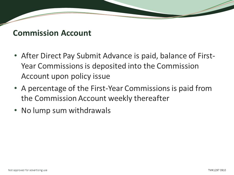 Not approved for advertising use TMK1297 0910 Commission Account After Direct Pay Submit Advance is paid, balance of First- Year Commissions is deposi