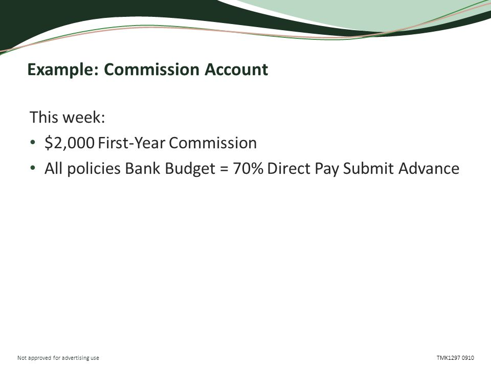 Not approved for advertising use TMK1297 0910 Example: Commission Account This week: $2,000 First-Year Commission All policies Bank Budget = 70% Direc