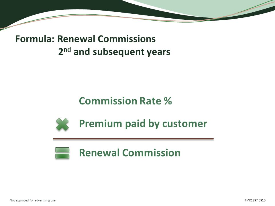Not approved for advertising use TMK1297 0910 Formula: Renewal Commissions 2 nd and subsequent years Commission Rate % Premium paid by customer Renewa