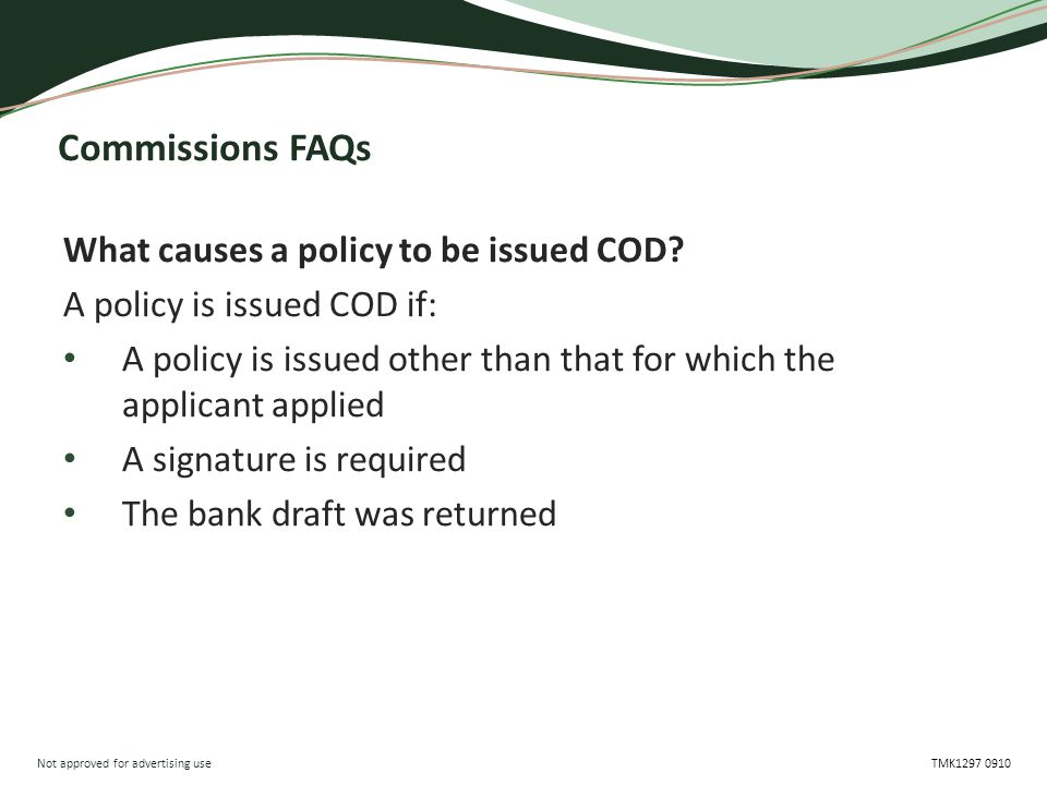 Not approved for advertising use TMK1297 0910 Commissions FAQs What causes a policy to be issued COD? A policy is issued COD if: A policy is issued ot