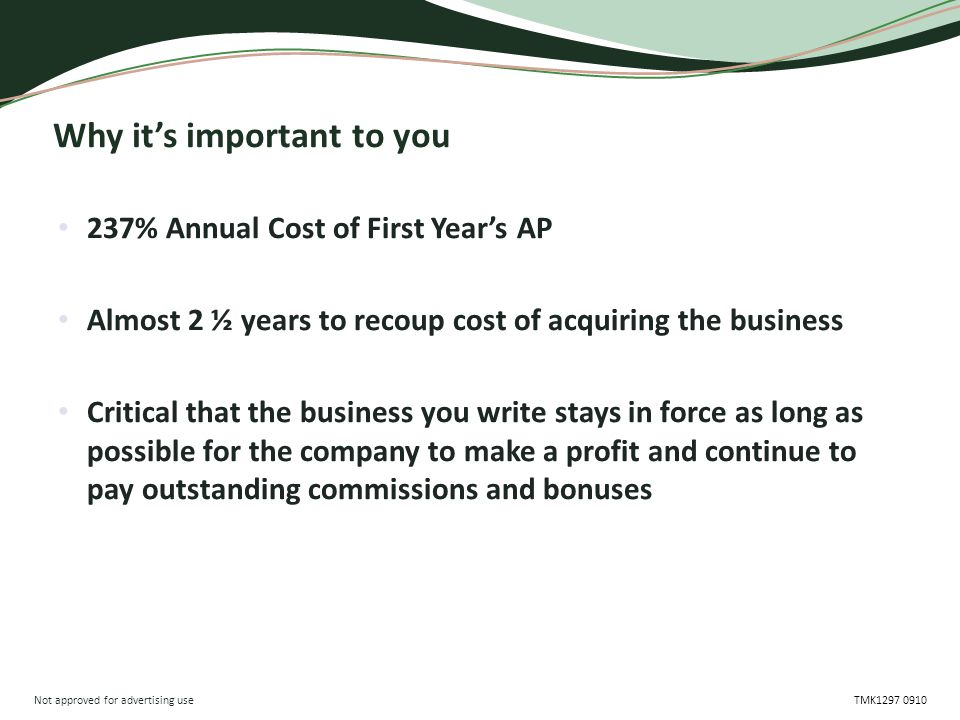 Not approved for advertising use TMK1297 0910 Why it's important to you 237% Annual Cost of First Year's AP Almost 2 ½ years to recoup cost of acquiri