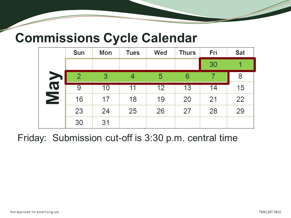 Not approved for advertising use TMK1297 0910 Friday: Submission cut-off is 3:30 p.m. central time Commissions Cycle Calendar May SunMonTuesWedThursFr
