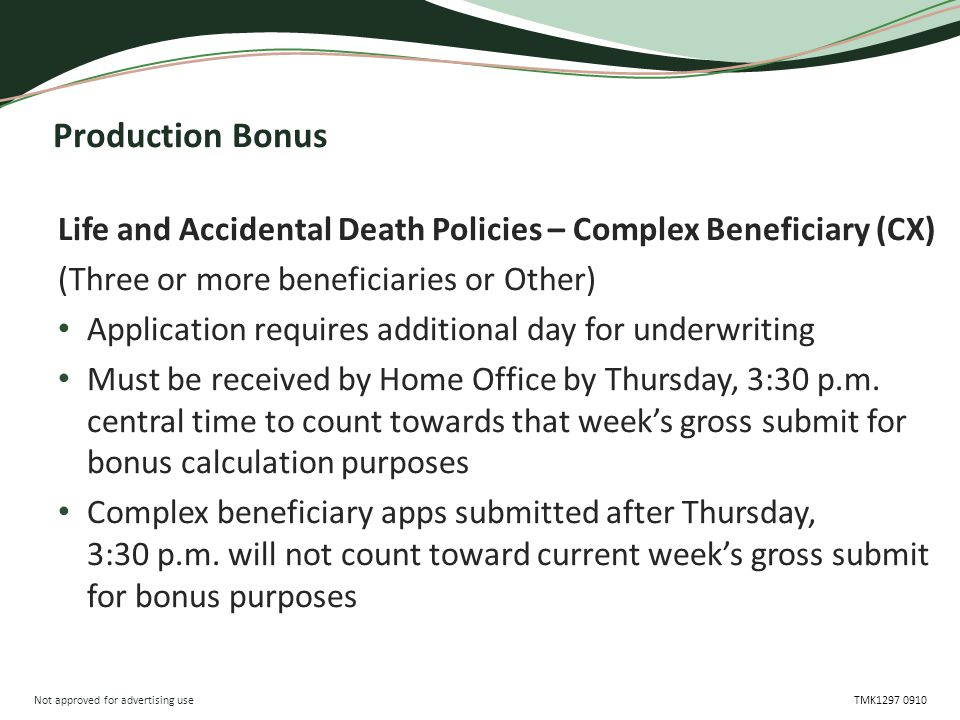 Not approved for advertising use TMK1297 0910 Production Bonus Life and Accidental Death Policies – Complex Beneficiary (CX) (Three or more beneficiaries or Other) Application requires additional day for underwriting Must be received by Home Office by Thursday, 3:30 p.m.