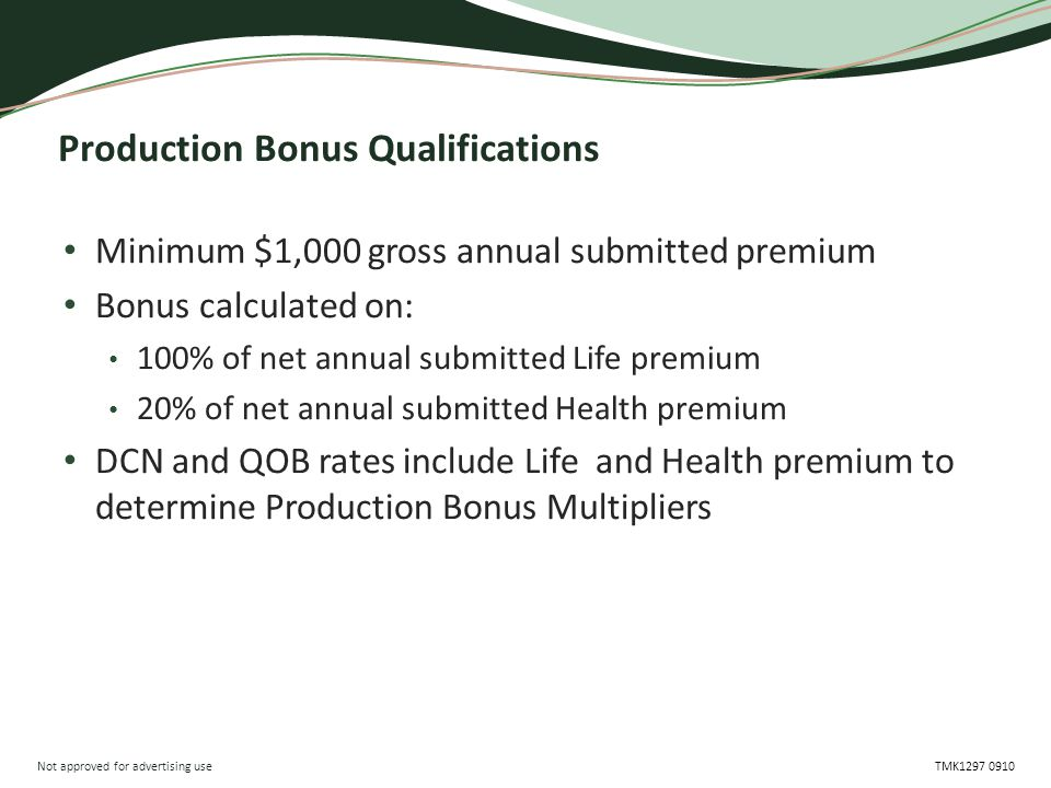 Not approved for advertising use TMK1297 0910 Production Bonus Qualifications Minimum $1,000 gross annual submitted premium Bonus calculated on: 100% of net annual submitted Life premium 20% of net annual submitted Health premium DCN and QOB rates include Life and Health premium to determine Production Bonus Multipliers