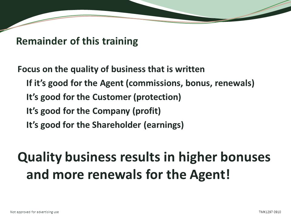 Not approved for advertising use TMK1297 0910 Remainder of this training Focus on the quality of business that is written If it's good for the Agent (