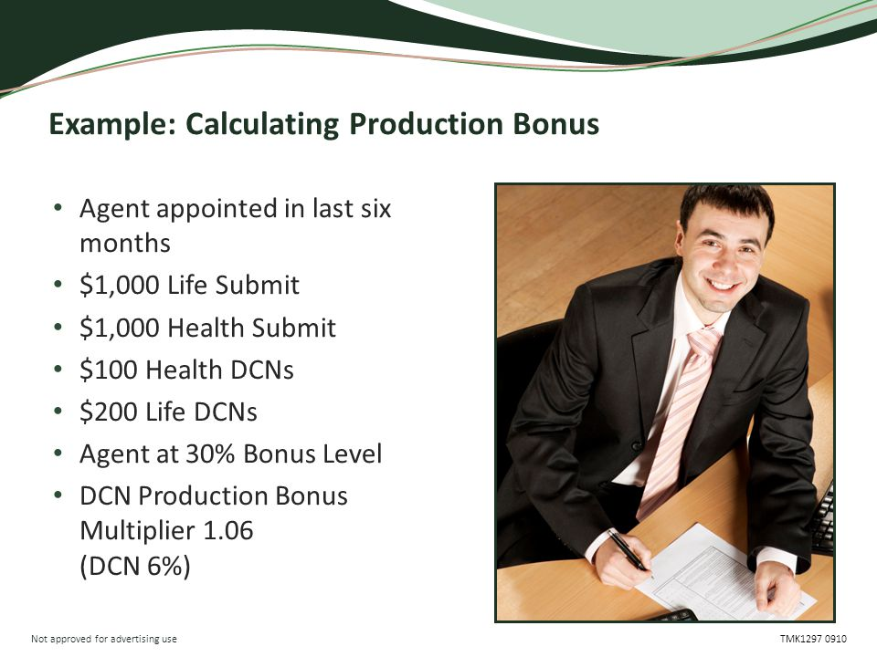 Not approved for advertising use TMK1297 0910 Example: Calculating Production Bonus Agent appointed in last six months $1,000 Life Submit $1,000 Health Submit $100 Health DCNs $200 Life DCNs Agent at 30% Bonus Level DCN Production Bonus Multiplier 1.06 (DCN 6%)
