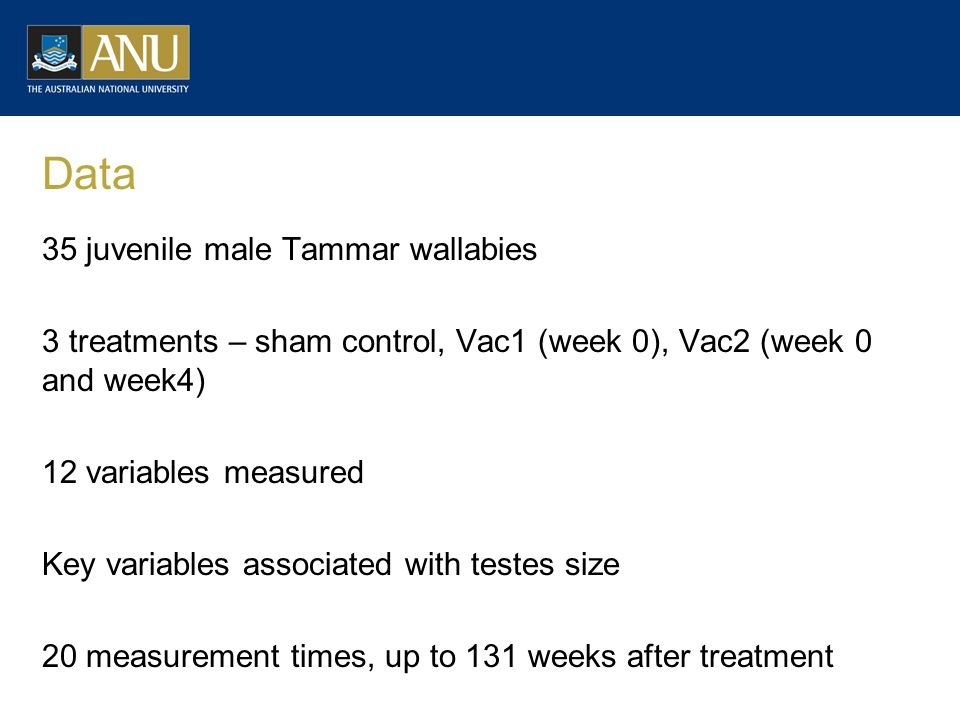 Data 35 juvenile male Tammar wallabies 3 treatments – sham control, Vac1 (week 0), Vac2 (week 0 and week4) 12 variables measured Key variables associated with testes size 20 measurement times, up to 131 weeks after treatment