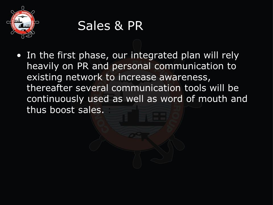 Sales & PR In the first phase, our integrated plan will rely heavily on PR and personal communication to existing network to increase awareness, thereafter several communication tools will be continuously used as well as word of mouth and thus boost sales.