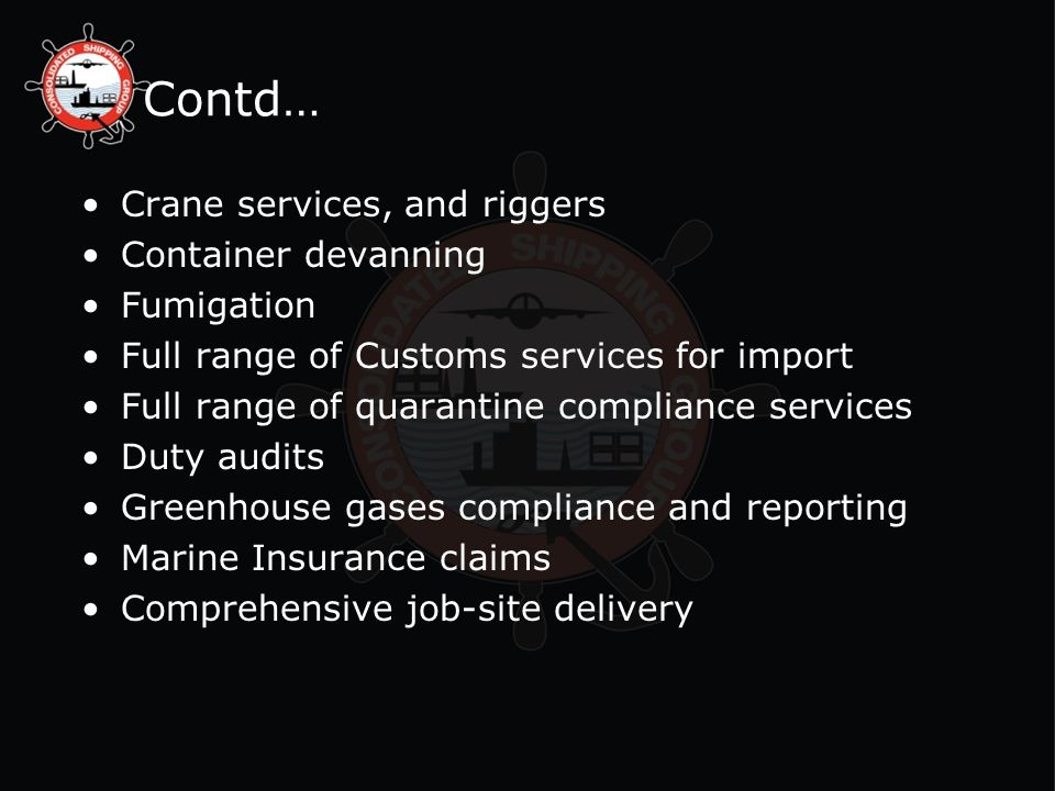 Contd… Crane services, and riggers Container devanning Fumigation Full range of Customs services for import Full range of quarantine compliance services Duty audits Greenhouse gases compliance and reporting Marine Insurance claims Comprehensive job-site delivery