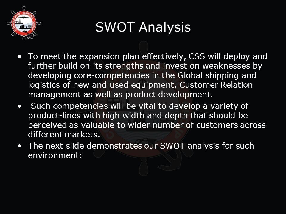SWOT Analysis To meet the expansion plan effectively, CSS will deploy and further build on its strengths and invest on weaknesses by developing core-competencies in the Global shipping and logistics of new and used equipment, Customer Relation management as well as product development.