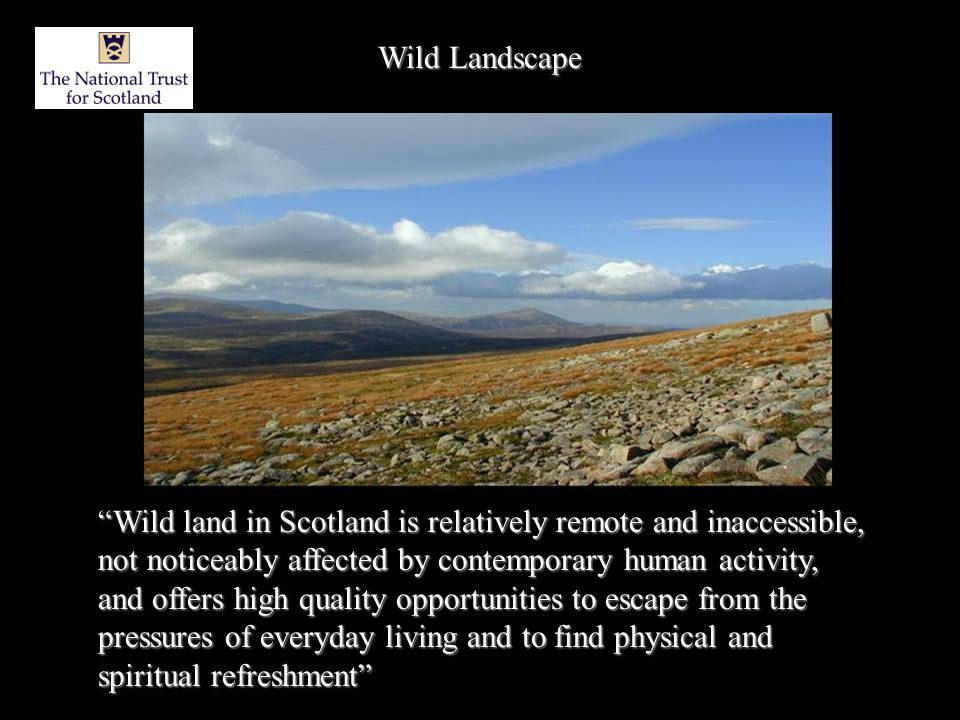 Wild Landscape Wild land in Scotland is relatively remote and inaccessible, not noticeably affected by contemporary human activity, and offers high quality opportunities to escape from the pressures of everyday living and to find physical and spiritual refreshment