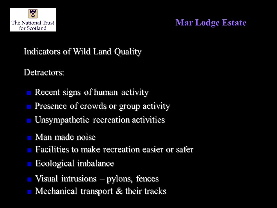 Mar Lodge Estate Indicators of Wild Land Quality Detractors: Recent signs of human activity Presence of crowds or group activity Unsympathetic recreation activities Man made noise Facilities to make recreation easier or safer Ecological imbalance Visual intrusions – pylons, fences Mechanical transport & their tracks