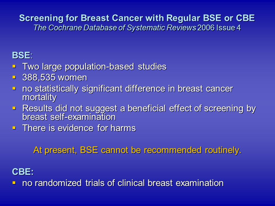 BSE:  Two large population-based studies  388,535 women  no statistically significant difference in breast cancer mortality  Results did not sugge
