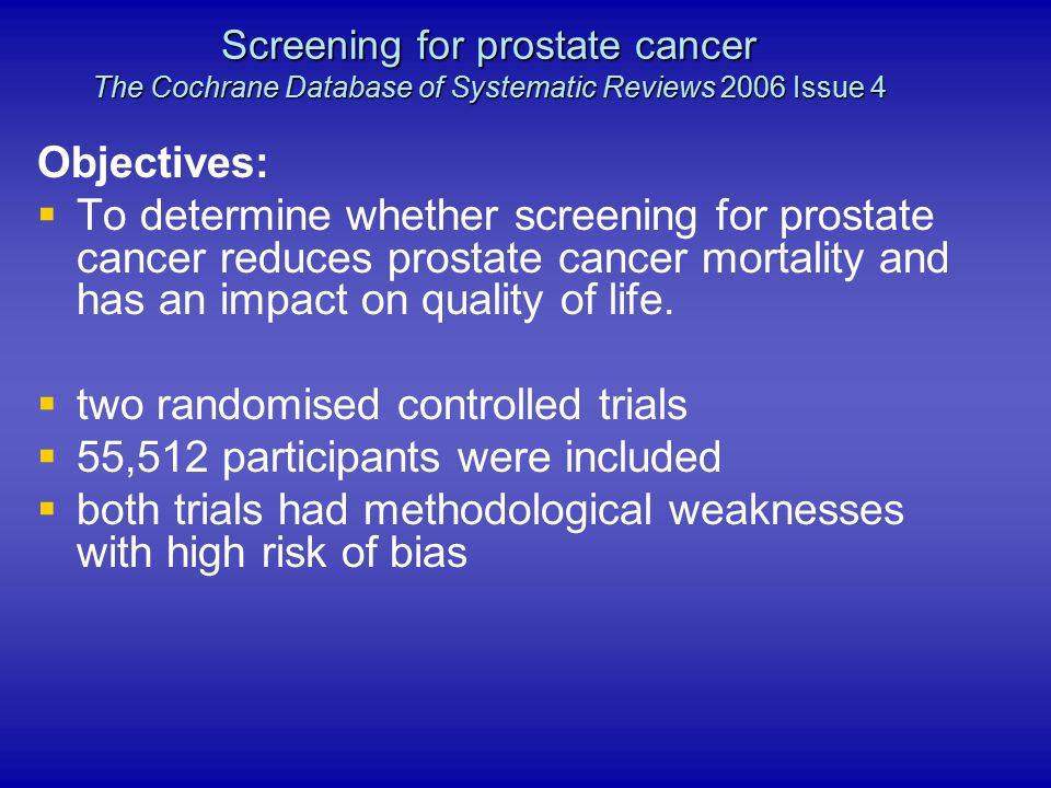 Objectives:   To determine whether screening for prostate cancer reduces prostate cancer mortality and has an impact on quality of life.   two ran