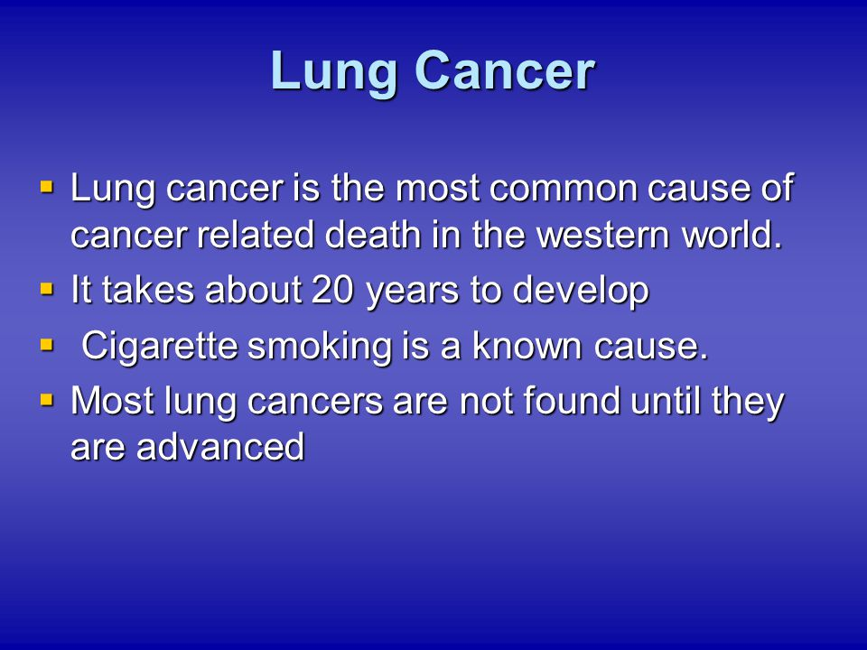  Lung cancer is the most common cause of cancer related death in the western world.  It takes about 20 years to develop  Cigarette smoking is a kno