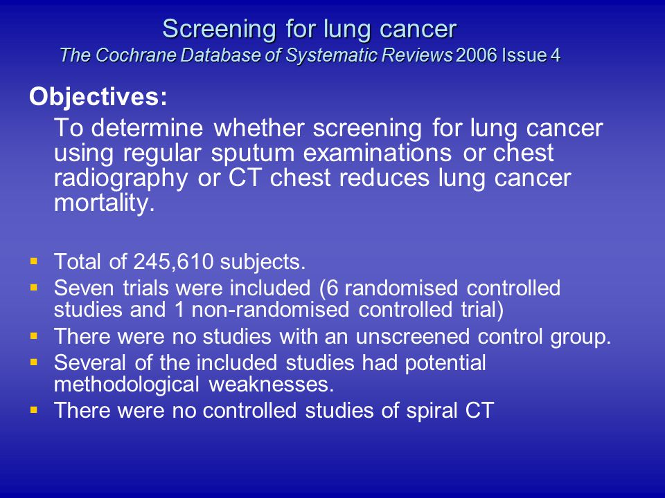 Objectives: To determine whether screening for lung cancer using regular sputum examinations or chest radiography or CT chest reduces lung cancer mort